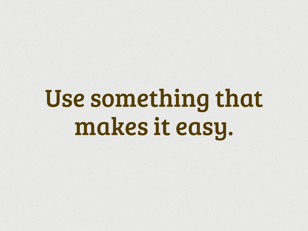 Use something that makes it easy.
