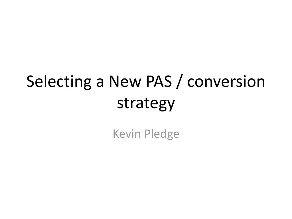 Selecting a New PAS / conversion strategy Kevin...