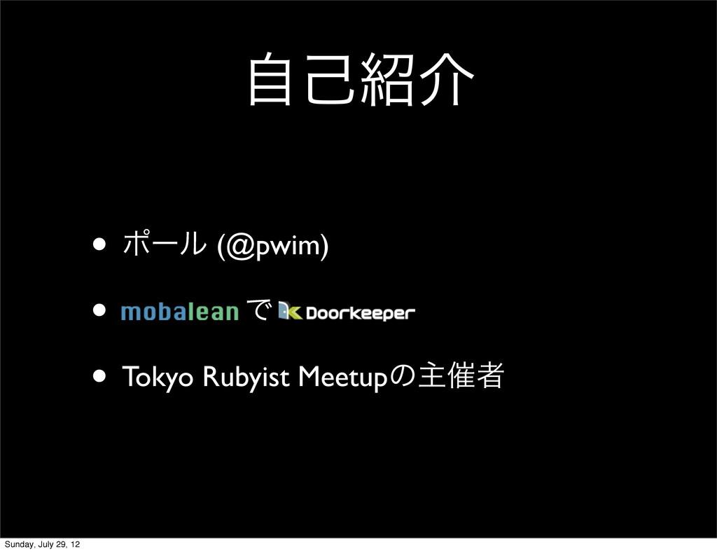 ࣗݾհ • ϙʔϧ (@pwim) • Ͱ • Tokyo Rubyist Meetupͷओ...
