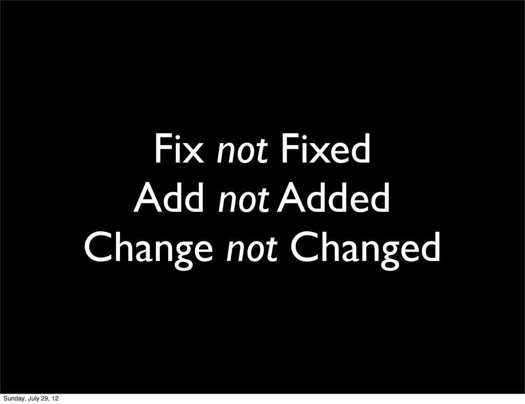 Fix not Fixed Add not Added Change not Changed ...