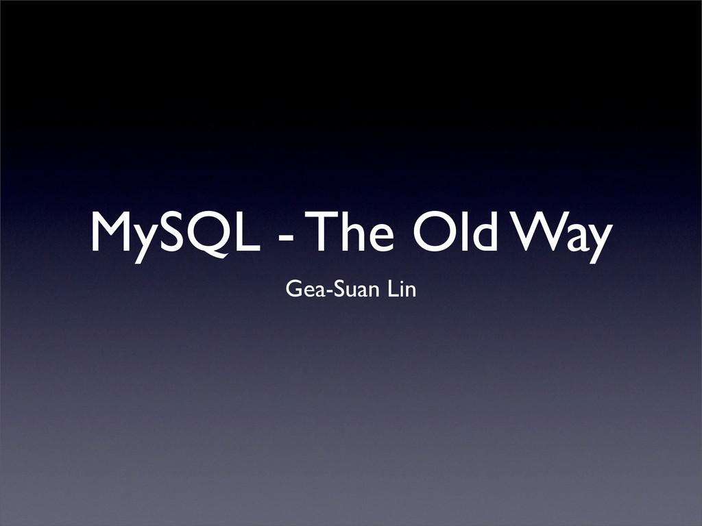 MySQL - The Old Way Gea-Suan Lin