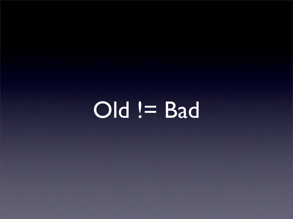 Old != Bad