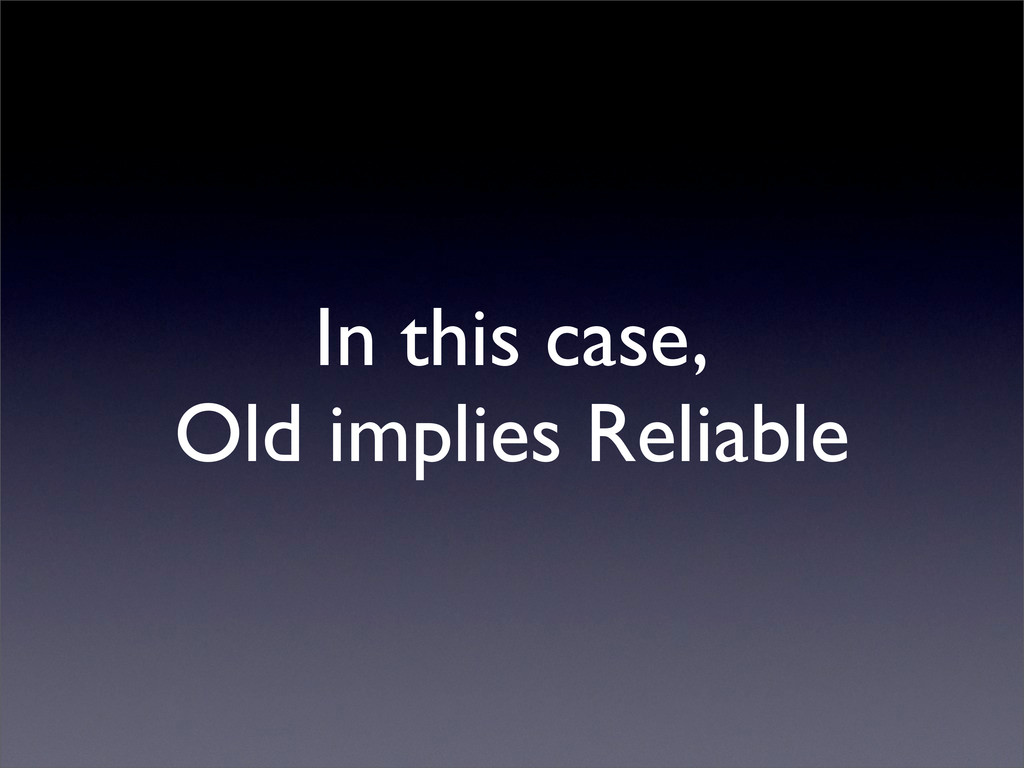In this case, Old implies Reliable