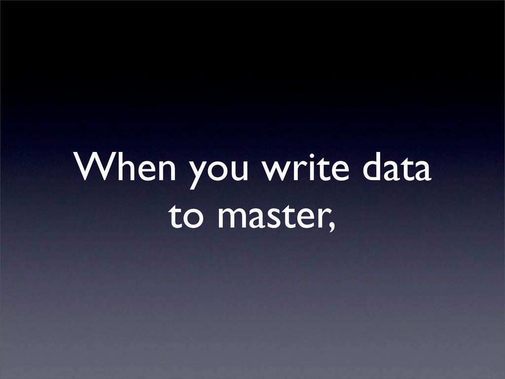 When you write data to master,