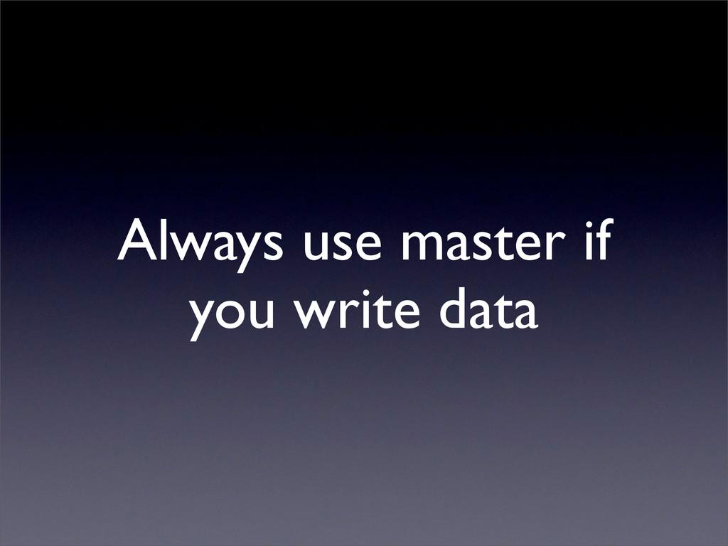 Always use master if you write data