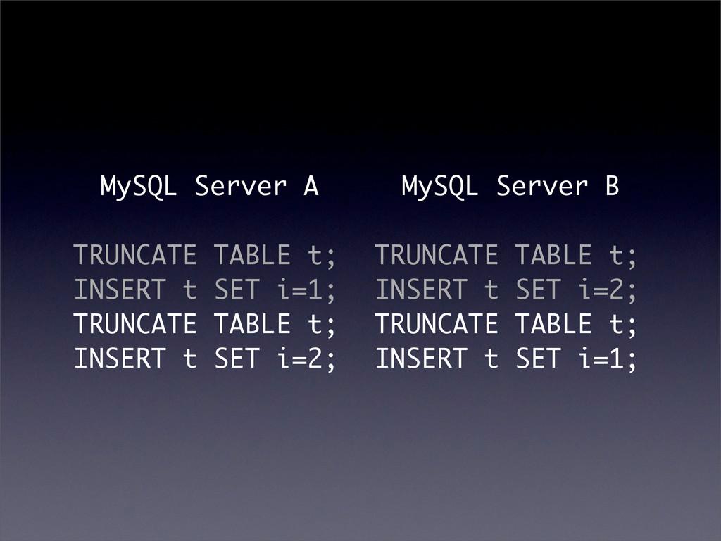 MySQL Server A TRUNCATE TABLE t; INSERT t SET i...
