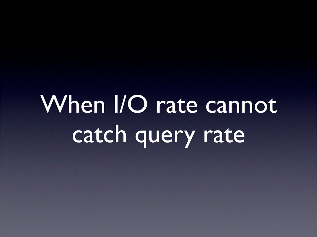 When I/O rate cannot catch query rate