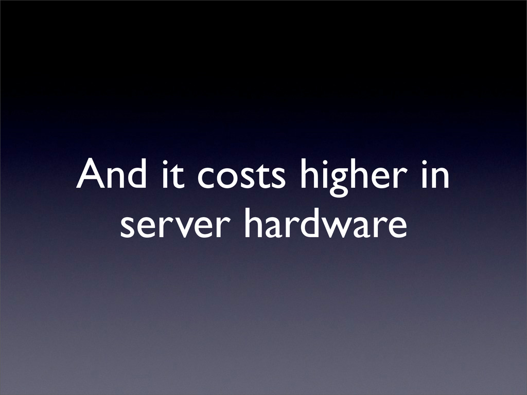 And it costs higher in server hardware