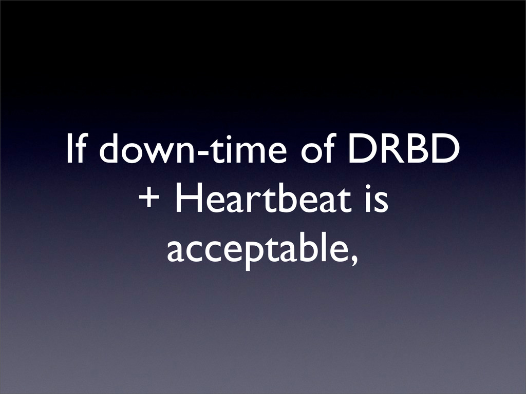 If down-time of DRBD + Heartbeat is acceptable,