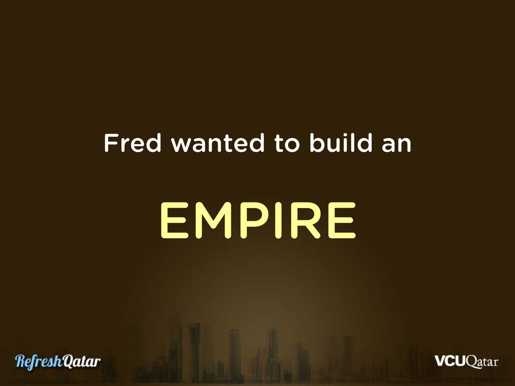 Fred wanted to build an EMPIRE