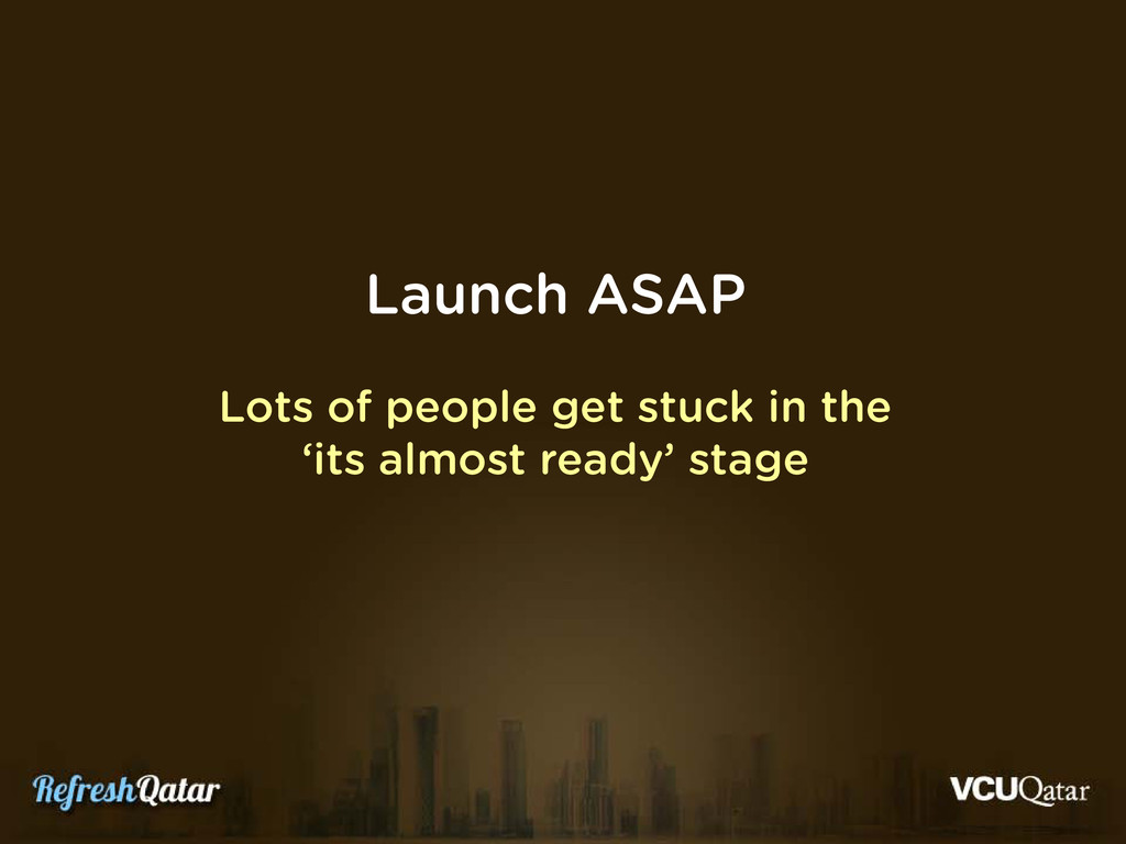 Launch ASAP Lots of people get stuck in the 'it...