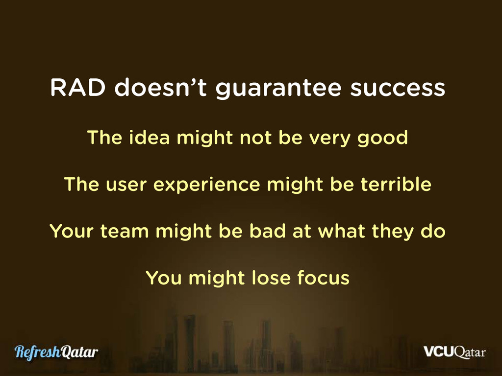 RAD doesn't guarantee success The idea might no...