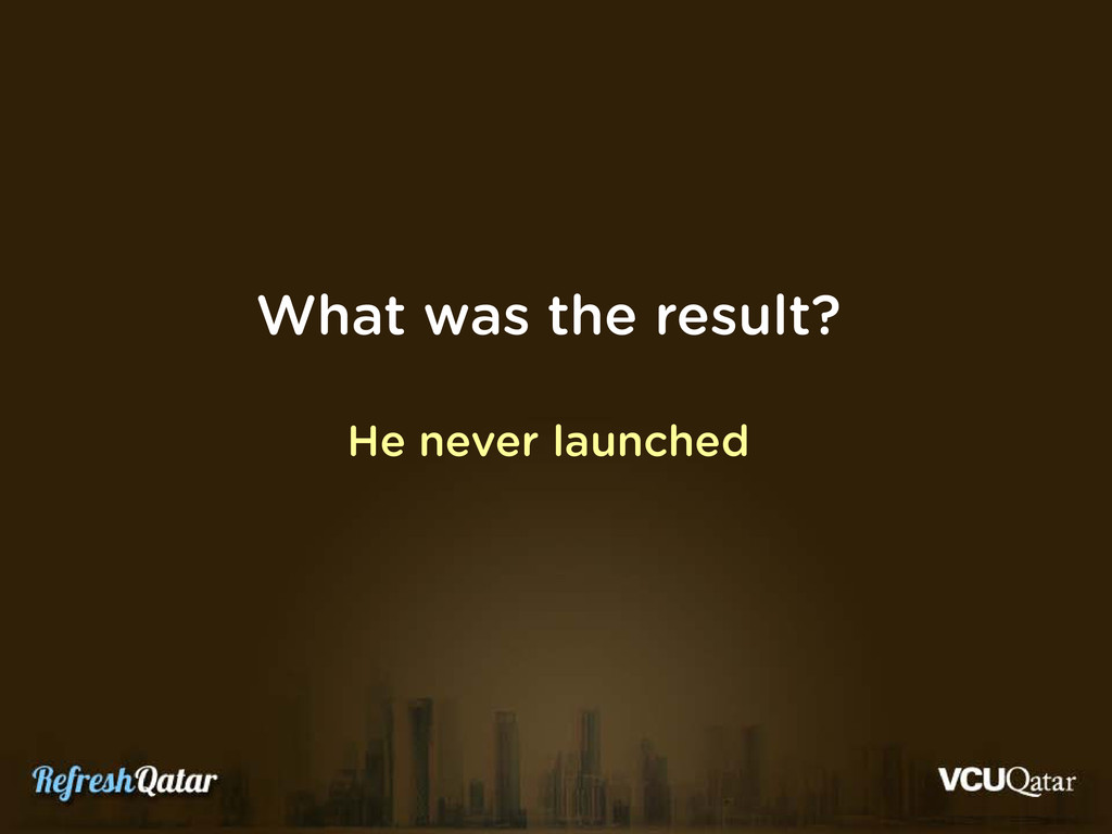 What was the result? He never launched