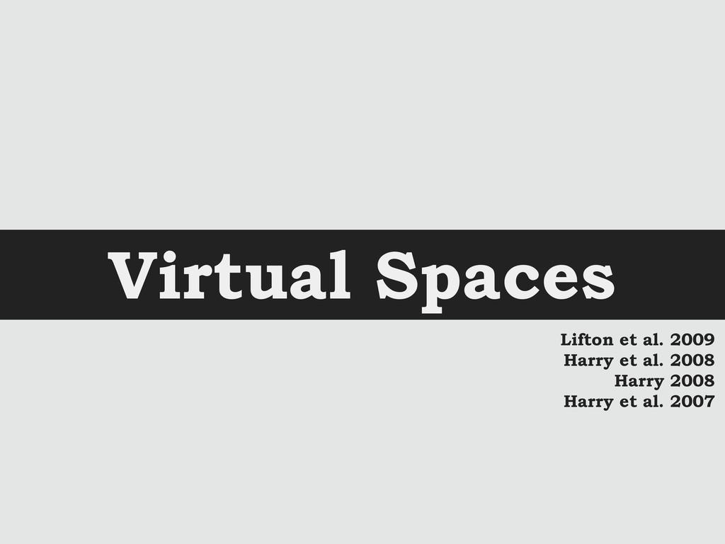 Virtual Spaces Lifton et al. 2009 Harry et al. ...