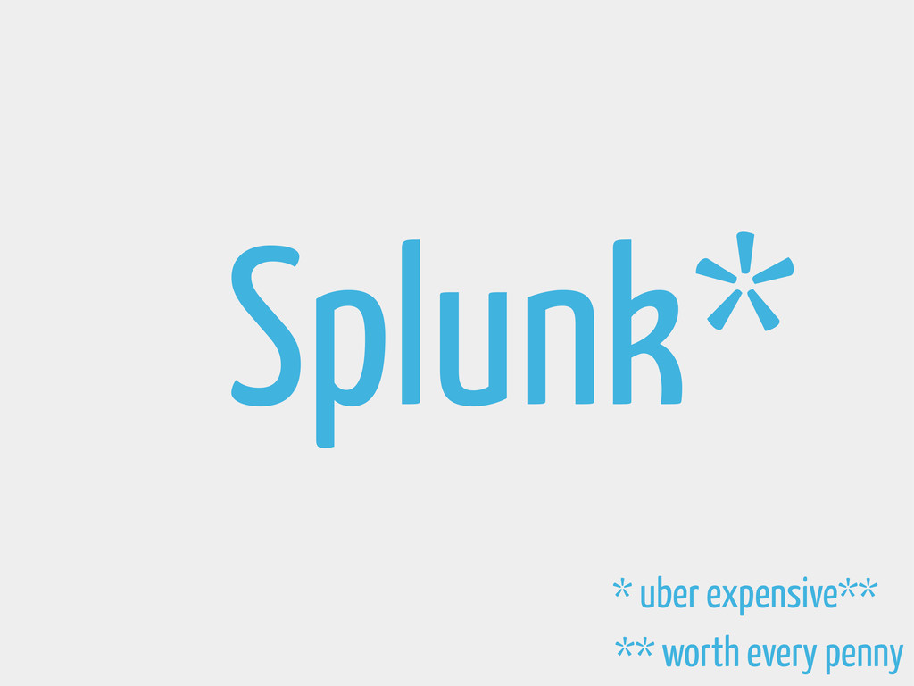 Splunk * uber expensive** ** worth every penny *