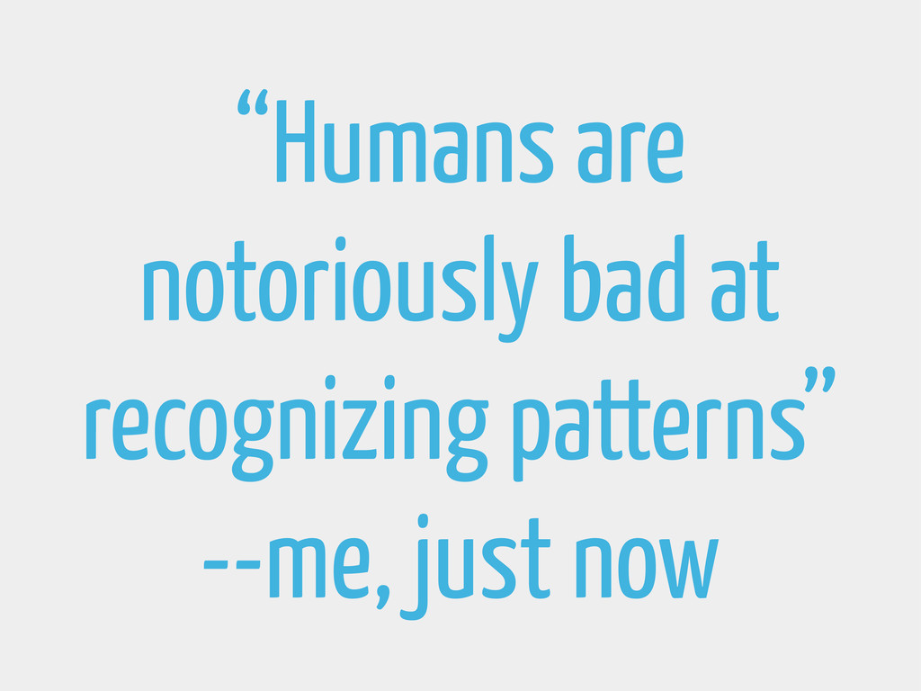 """Humans are notoriously bad at recognizing patt..."