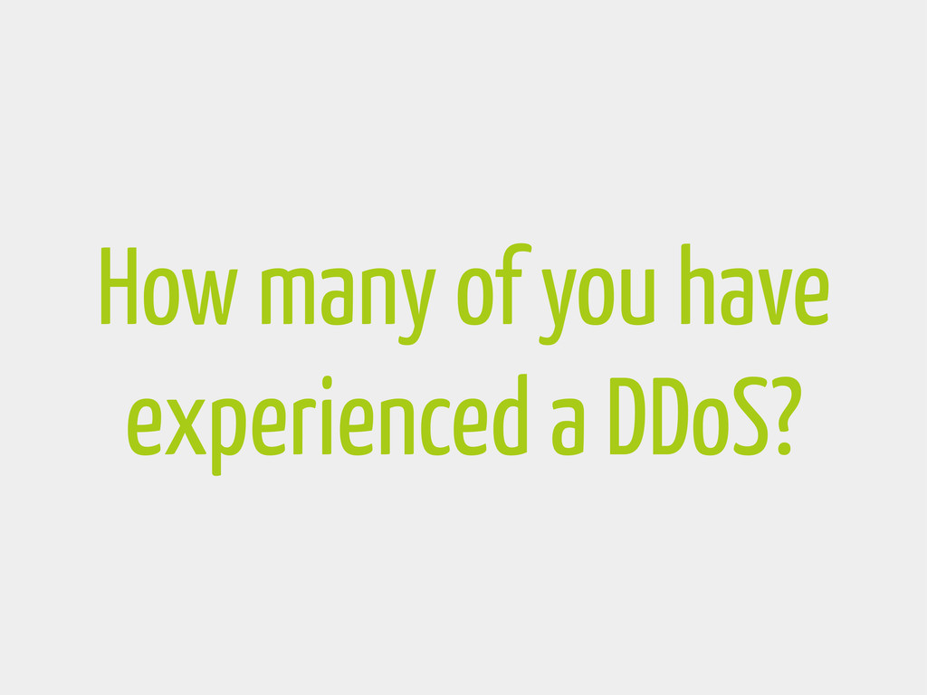 How many of you have experienced a DDoS?
