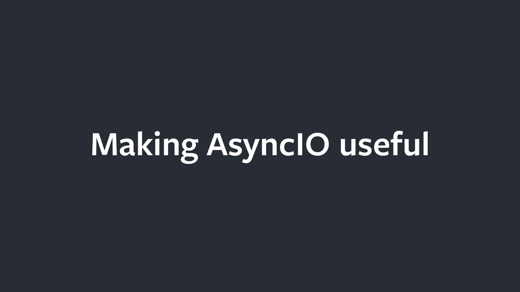 Making AsyncIO useful
