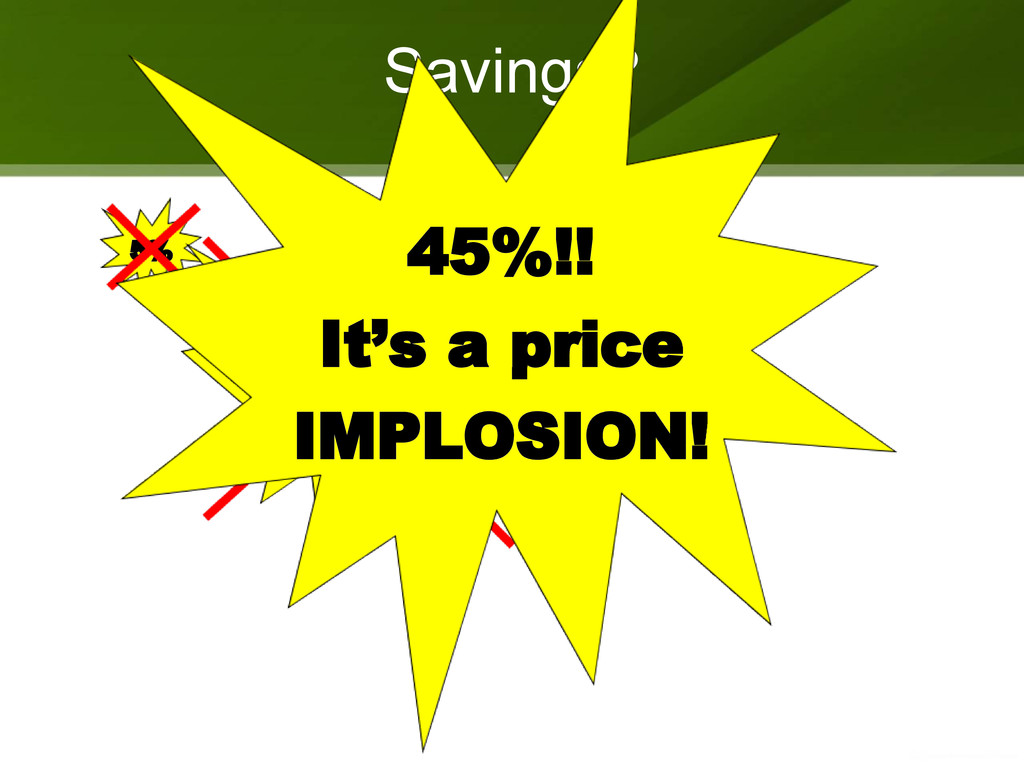 Savings? 5% ? 20%? 45%!! It's a price IMPLOSION!