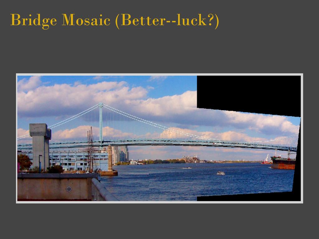 Bridge Mosaic (Better--luck?)