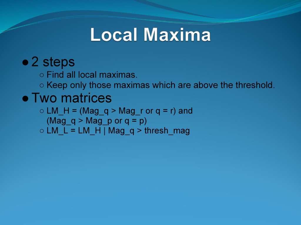 ●2 steps ○ Find all local maximas. ○ Keep only ...