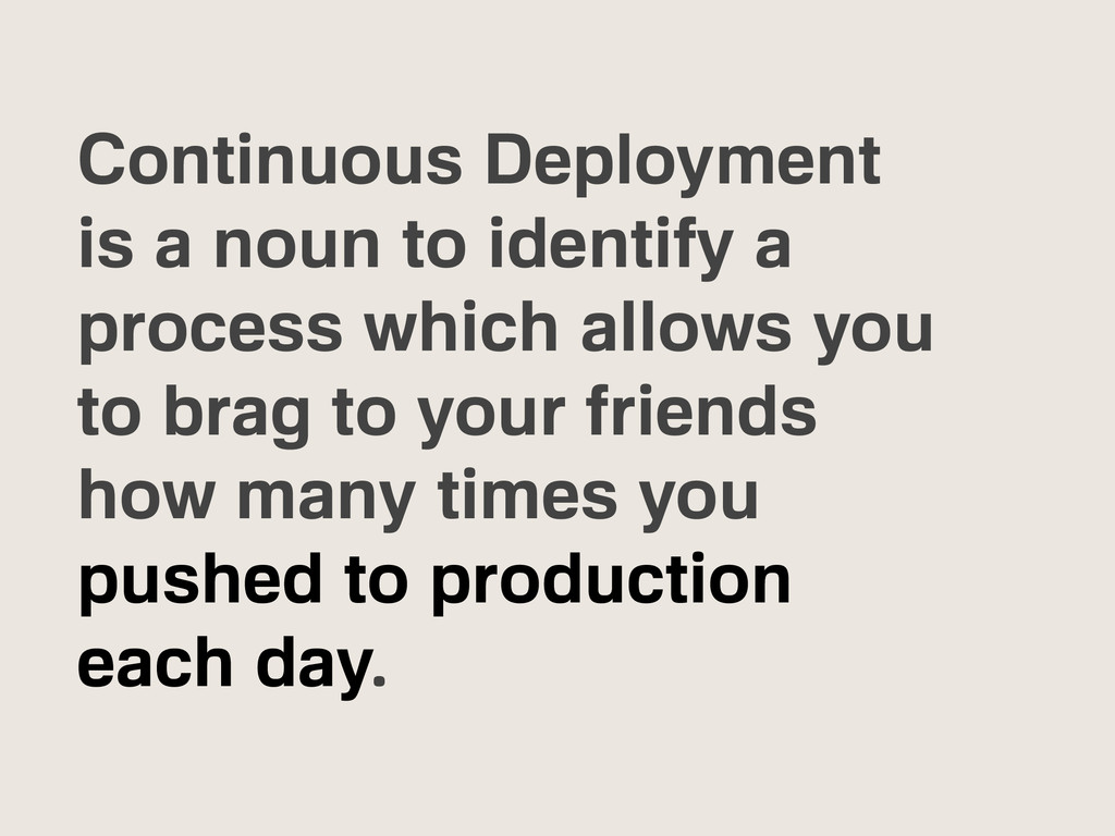 Continuous Deployment is a noun to identify a p...