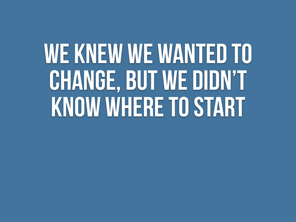 We knew we wanted to change, But we didn't know...