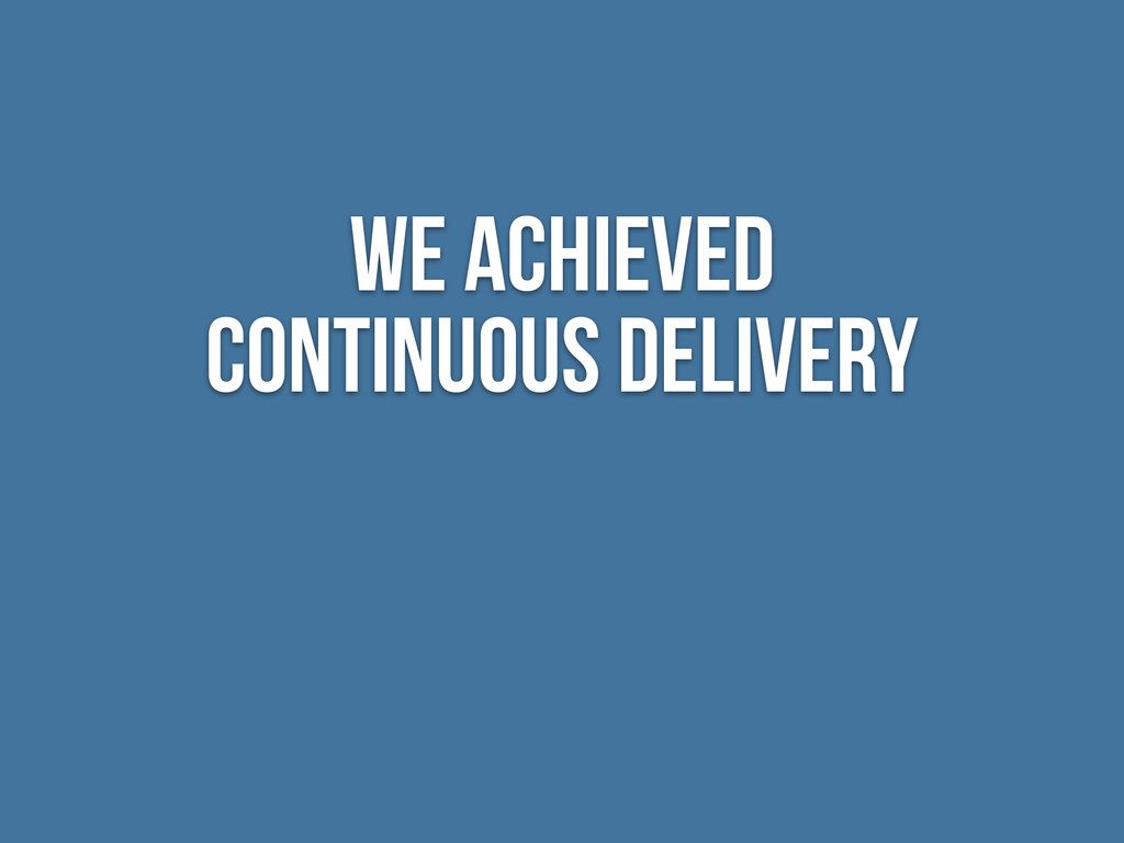 We Achieved Continuous Delivery