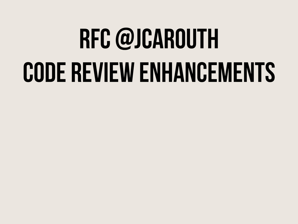 RFC @jcarouth Code review enhancements