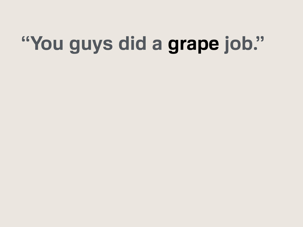 """You guys did a grape job."""