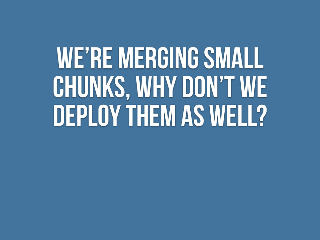 We're merging small chunks, why don't we deploy...