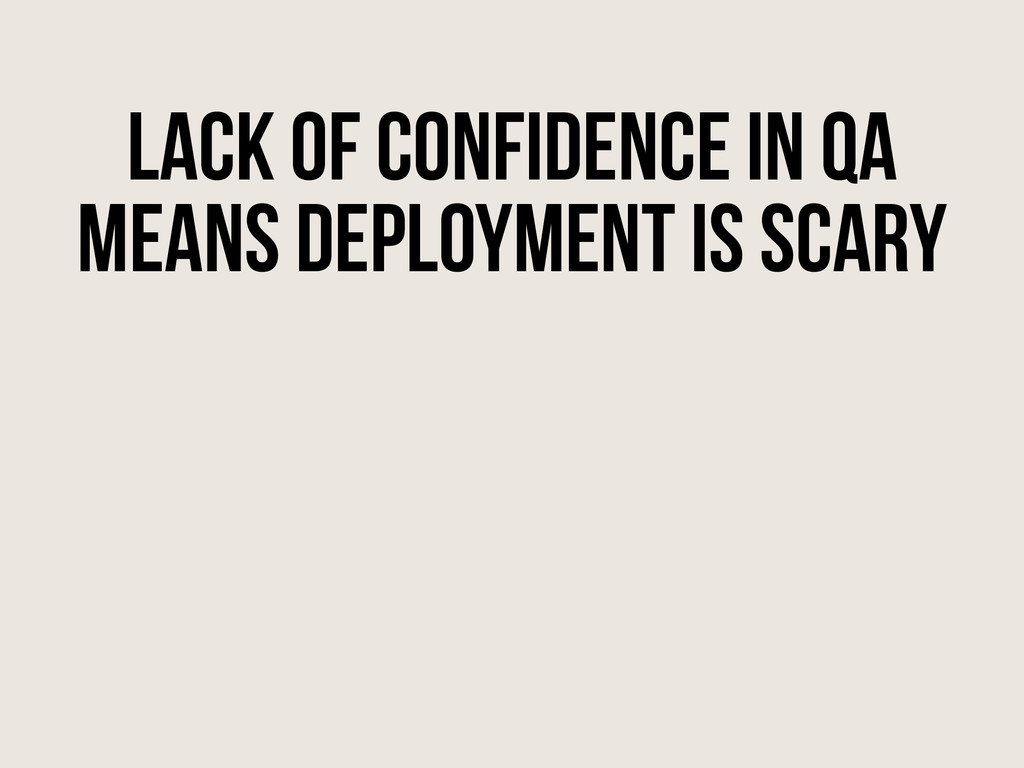 Lack of Confidence in QA means deployment is sc...