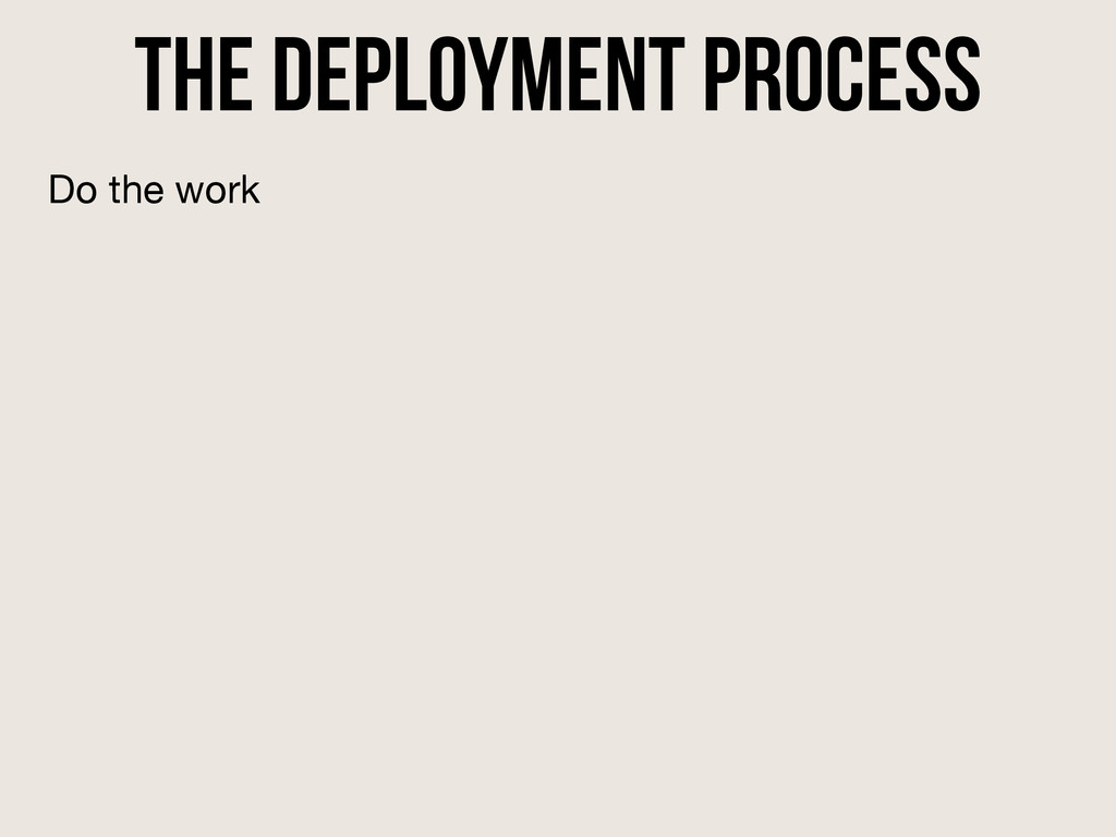 the deployment process Do the work