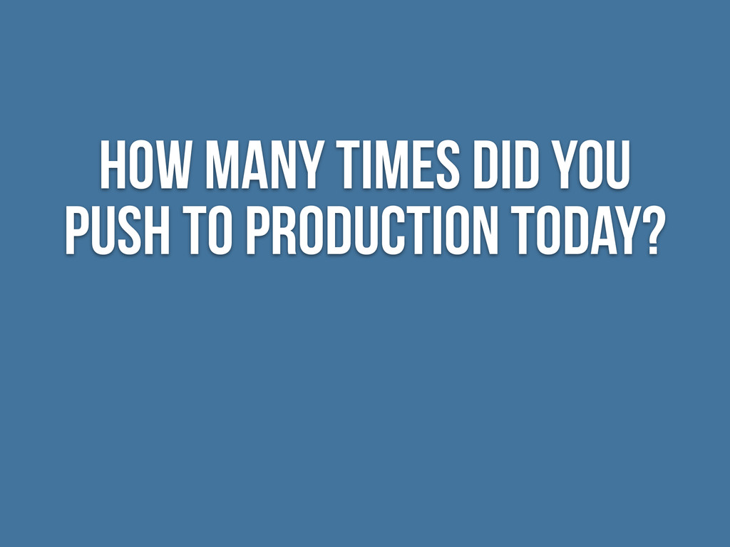 How many Times did you push to production today?