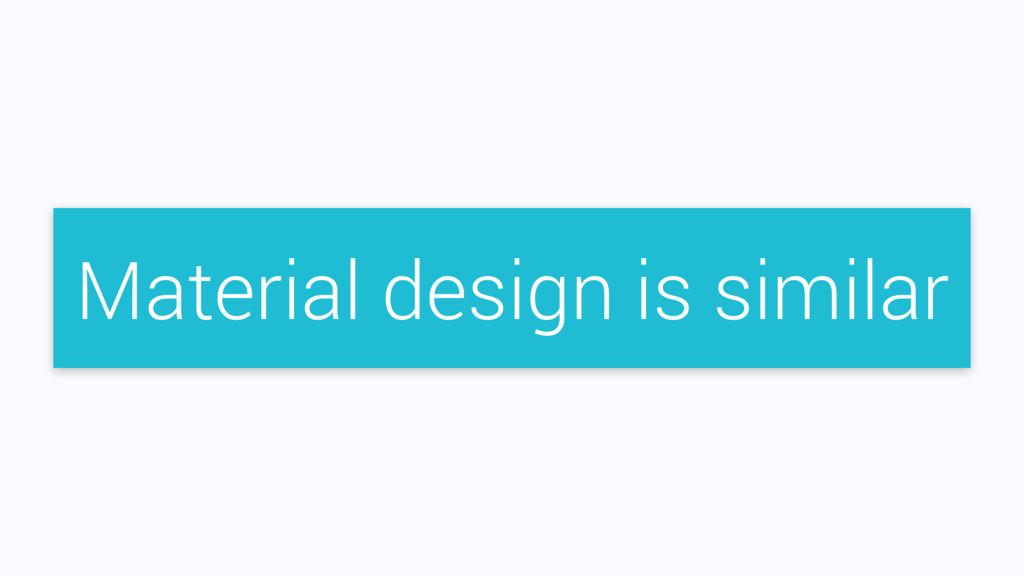 Material design is similar