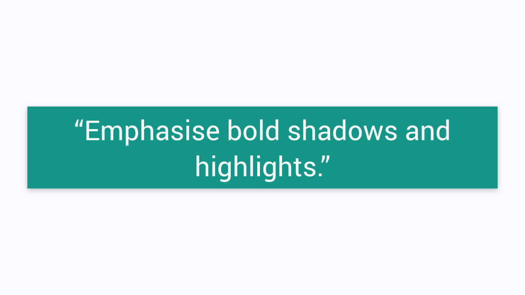 """""""Emphasise bold shadows and highlights."""""""