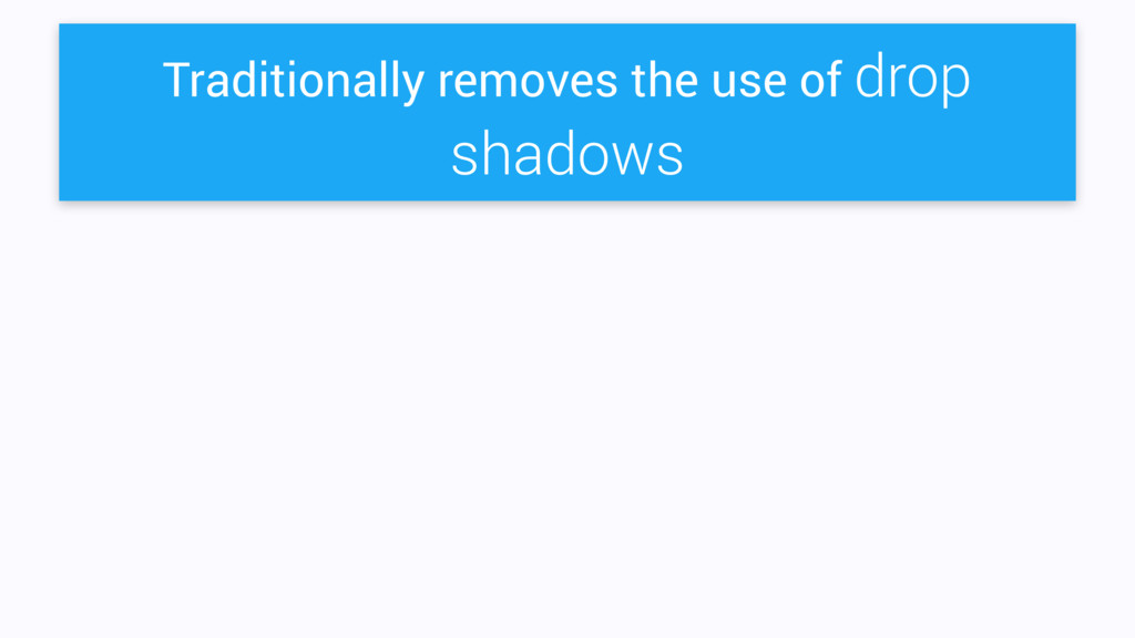 Traditionally removes the use of drop shadows