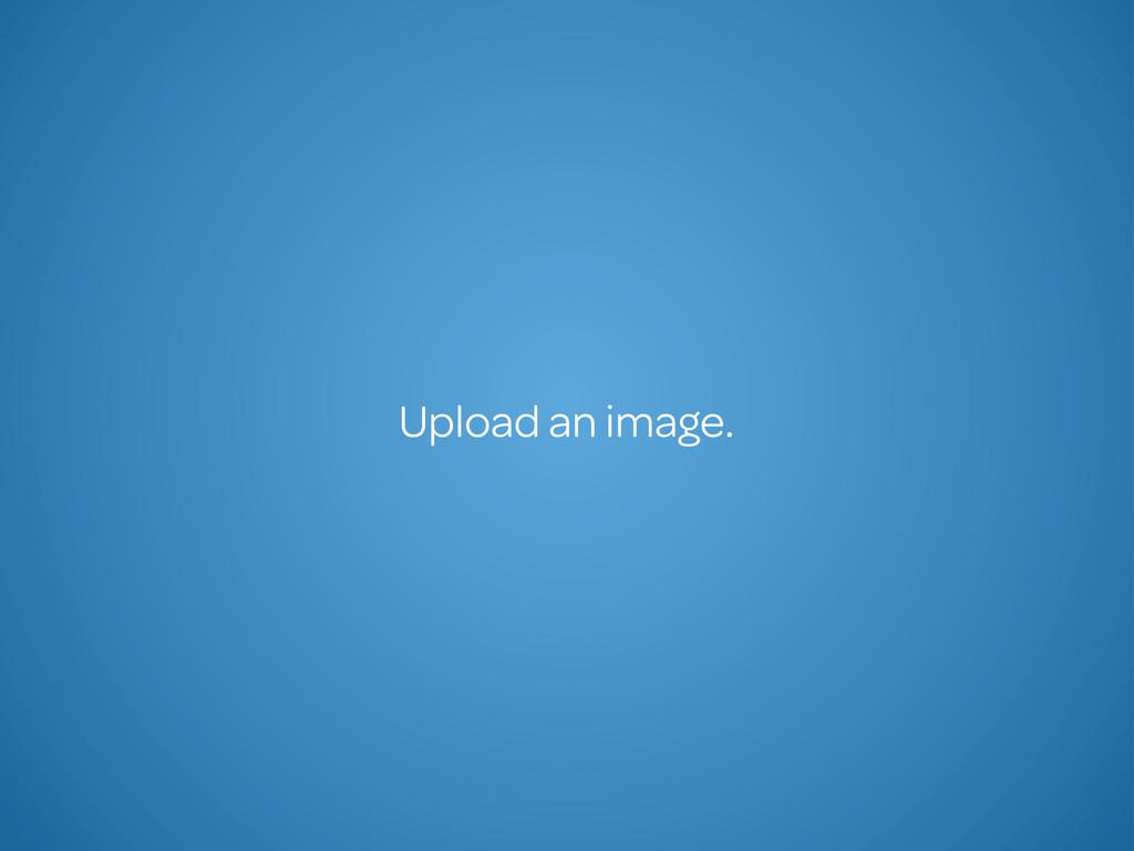 Upload an image.