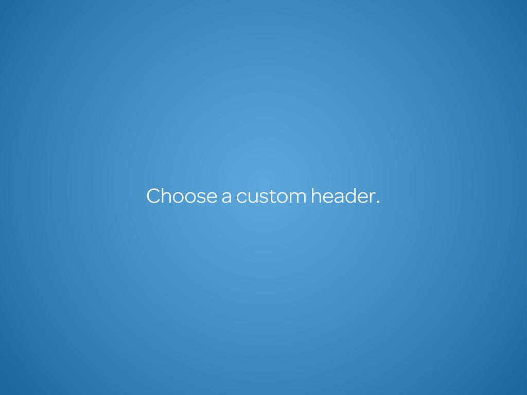 Choose a custom header.