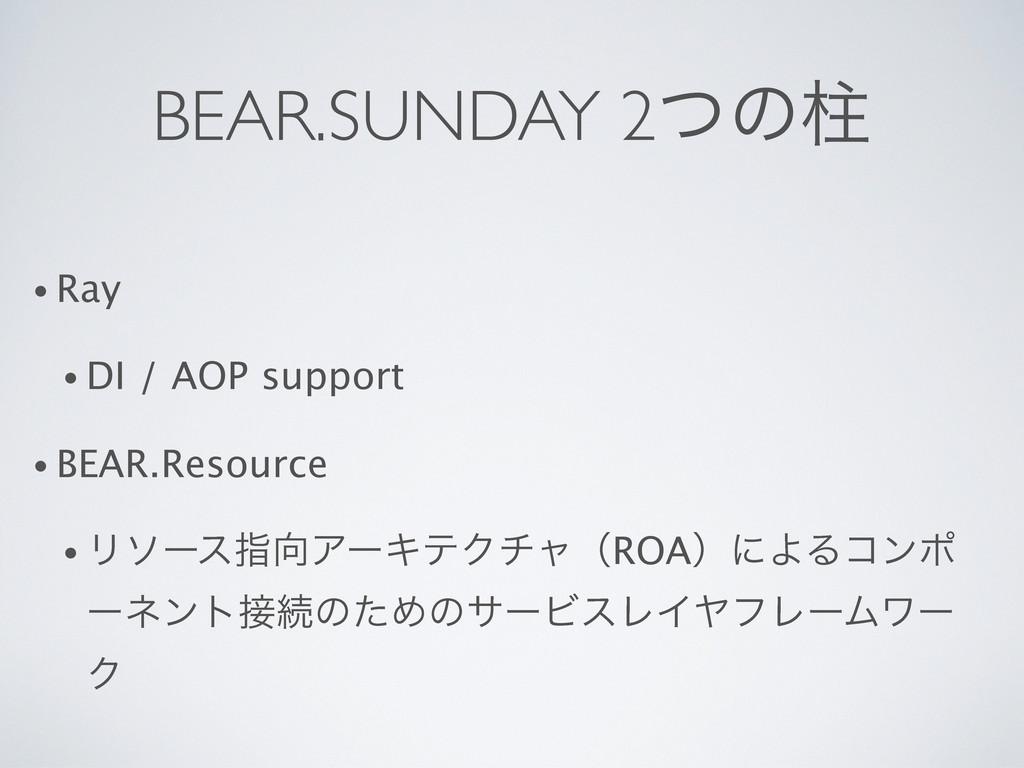 BEAR.SUNDAY 2ͭͷப • Ray • DI / AOP support • BEA...
