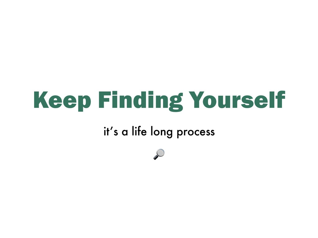 Keep Finding Yourself it's a life long process