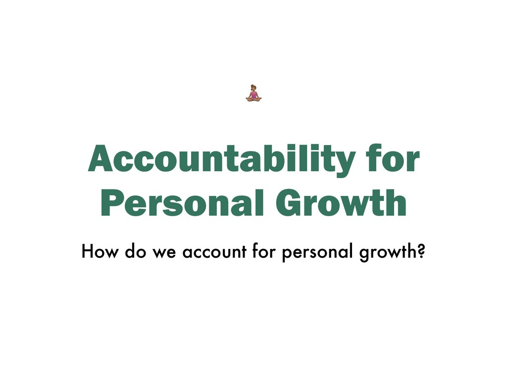 Accountability for Personal Growth How do we ac...