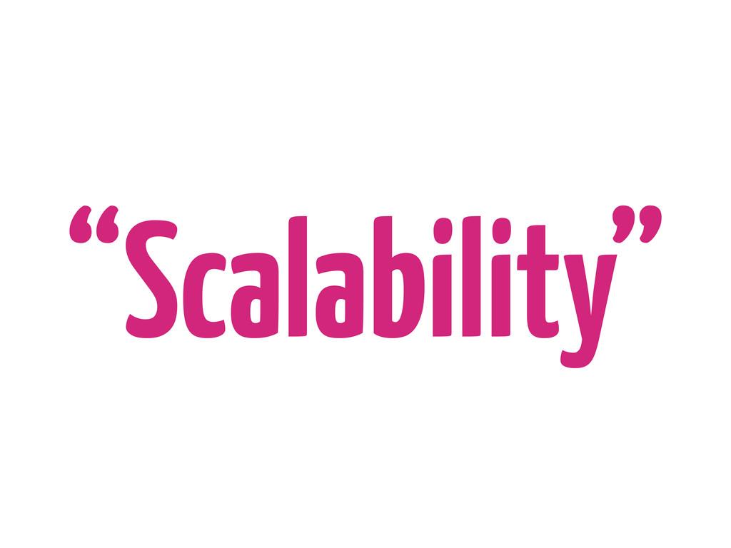 """Scalability"""
