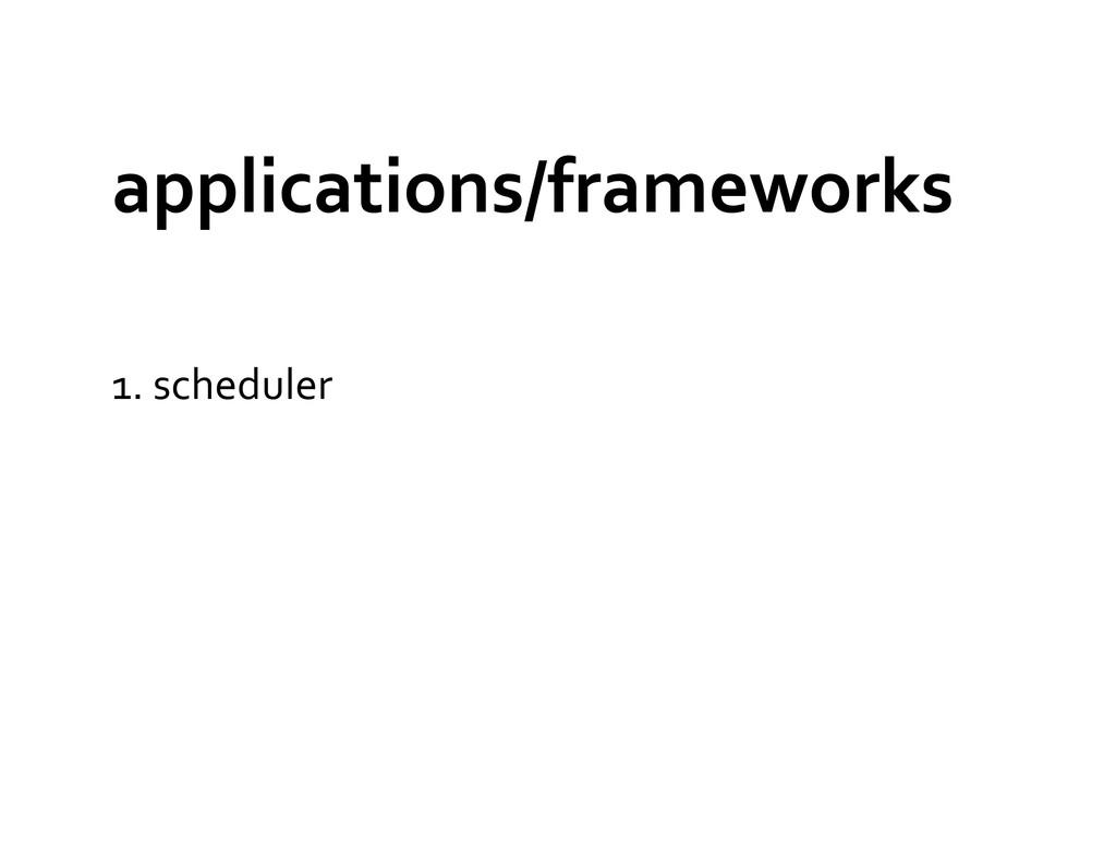 applications/frameworks  1. scheduler