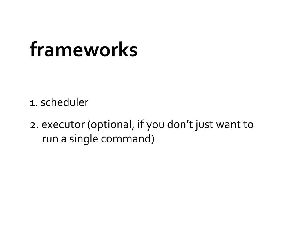 frameworks  1. scheduler  2. execut...
