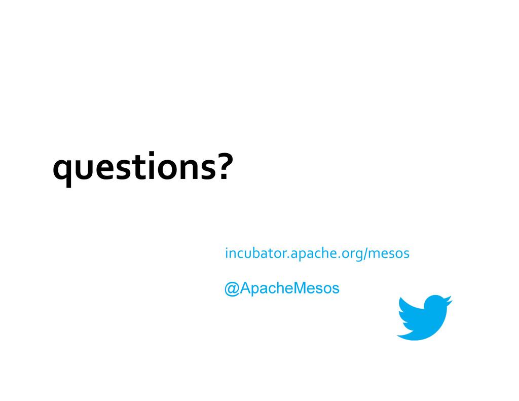 questions?  incubator.apache.org/mesos  @...