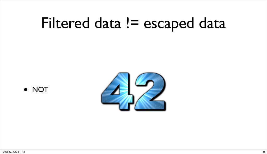 Filtered data != escaped data • NOT 55 Tuesday,...