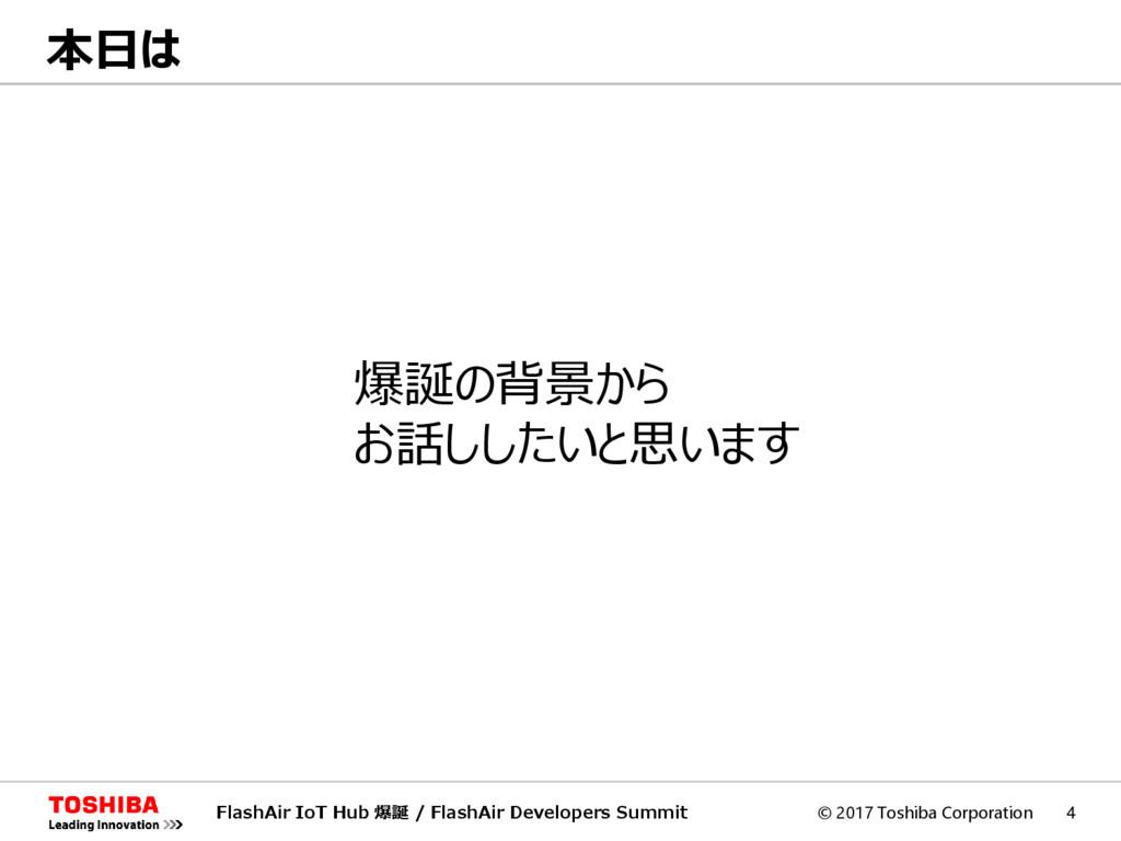 © 2017 Toshiba Corporation 4 本日は FlashAir IoT H...