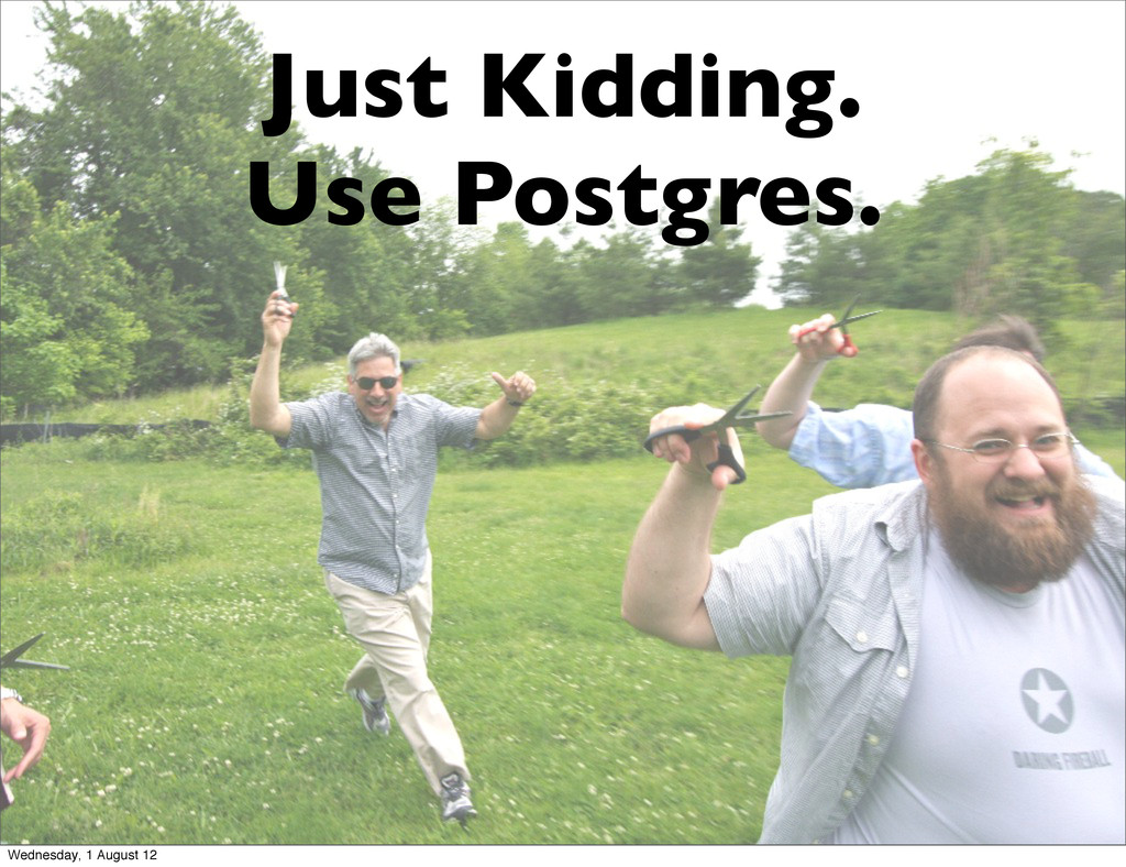 Just Kidding. Use Postgres. Wednesday, 1 August...