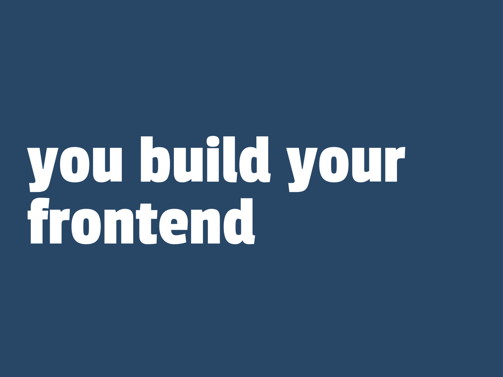 you build your frontend